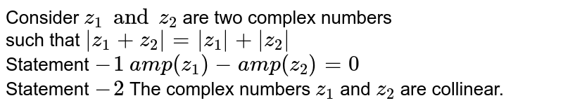 Consider `z_(1)andz_(2)` are two complex numbers <br> such that ` z_(1)+z_(2) = z_(1) + z_(2) ` <br> Statement `-1` `amp (z_(1))-amp(z_(2))=0` <br> Statement `-2` The complex numbers `z_(1)` and `z_(2)` are collinear.