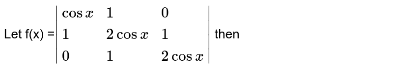 Let f(x) =`|{:(2cos x ,1,0 ),(1,2cosx,1),(0,1,2cosx):}|` then