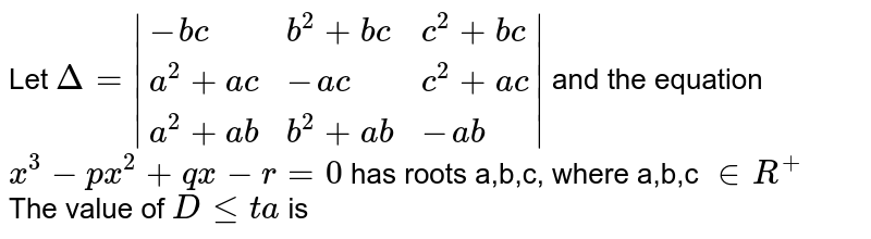 Let `Delta = {:(-bc,b^(2)+bc,c^(2)+bc),(a^(2)+ac,-ac,c^(2)+ac),(a^(2)+ab,b^(2)+ab,-ab):} ` and the equation  <br>  `x^(3)-px^(2)+qx-r=0`  has roots a,b,c, where a,b,c `in R^(+)` <br> The value of `Dleta` is