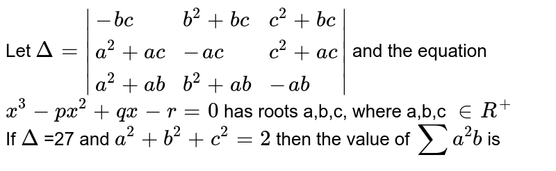 Let `Delta = {:(-bc,b^(2)+bc,c^(2)+bc),(a^(2)+ac,-ac,c^(2)+ac),(a^(2)+ab,b^(2)+ab,-ab):} ` and the equation  <br>  `x^(3)-px^(2)+qx-r=0`  has roots a,b,c, where a,b,c `in R^(+)` <br>  If `Delta` =27 and `a^(2)+b^(2)+c^(2)=2` then the value of `sum a^(2) b` is