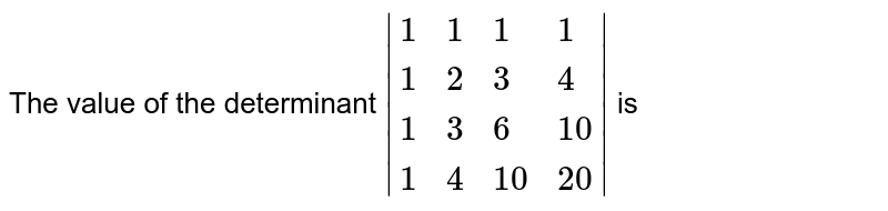 The value of the determinant `|{:(1,1,1,1),(1,2,3,4),(1,3,6,10),(1,4,10,20):}|` is
