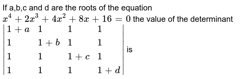 If a,b,c and d are the roots of the equation <br> `x^(4)+2x^(3)+4x^(2)+8x+16=0` the value of the determinant `|{:(1+a,1,1,1),(1,1+b,1,1),(1,1,1+c,1),(1,1,1,1+d):}|` is