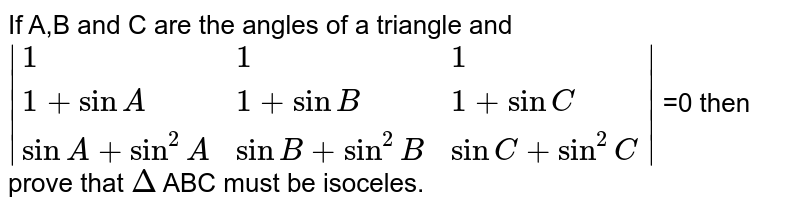 If A,B and C are the angles of a triangle and  `|{:(1,1,1),(1+sinA,1+sinB,1+sinC),(sinA+sin^(2)A,sinB+sin^(2)B,sinC+sin^(2)C):}|` =0  then prove that `Delta` ABC must be isoceles.