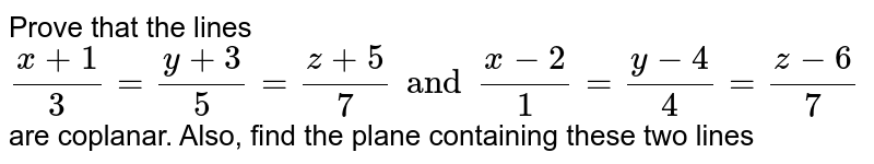 Prove that the lines `(x+1)/(3)=(y+3)/(5)=(z+5)/(7) and (x-2)/(1)=(y-4)/(4)=(z-6)/(7)` are coplanar. Also, find the plane containing these two lines
