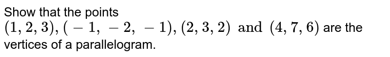 Show that the points `(1, 2, 3), (-1, -2, -1), (2, 3, 2) and (4, 7, 6)` are the vertices of a parallelogram.