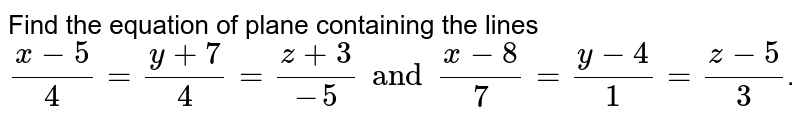 Find the equation of plane containing the lines `(x-5)/(4)=(y+7)/(4)=(z+3)/(-5) and (x-8)/(7)=(y-4)/(1)=(z-5)/(3)`.