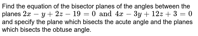 Find the equation of the bisector planes of the angles between the planes `2x-y+2z-19=0 and 4x-3y+12z+3=0` and specify the plane which bisects the acute angle and the planes which bisects the obtuse angle.