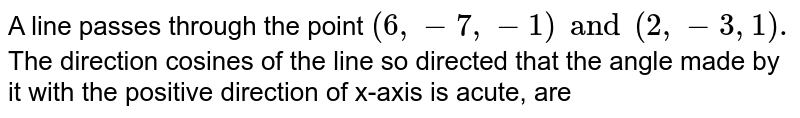 A line passes through the point `(6, -7, -1) and (2, -3, 1).` The direction cosines of the line so directed that the angle made by it with the positive direction of x-axis is acute, are