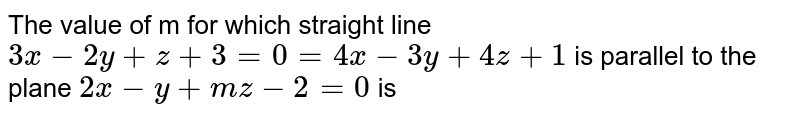 The value of m for which straight line `3x-2y+z+3=0=4x-3y+4z+1` is parallel to the plane `2x-y+mz-2=0` is