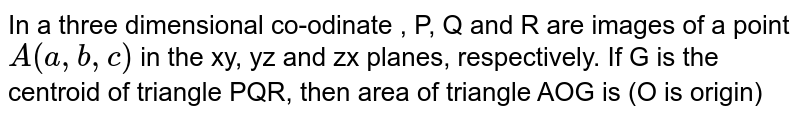 In a three dimensional co-odinate , P, Q and R are images of a point `A(a, b, c)` in the xy, yz and zx planes, respectively. If G  is the centroid of triangle PQR, then area of triangle AOG is (O is origin)