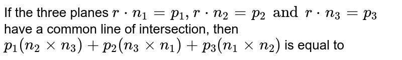 If the three planes `rcdotn_1=p_1, rcdotn_2=p_2 and rcdotn_3=p_3` have a common line of intersection, then `p_1(n_2timesn_3)+p_2(n_3timesn_1)+p_3(n_1timesn_2)` is equal to