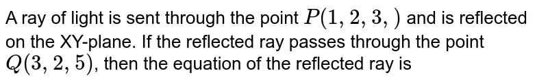 A ray of light is sent through the point `P(1, 2, 3,)` and is reflected on the XY-plane. If the reflected ray passes through the point `Q(3, 2, 5)`, then the equation of the reflected ray is