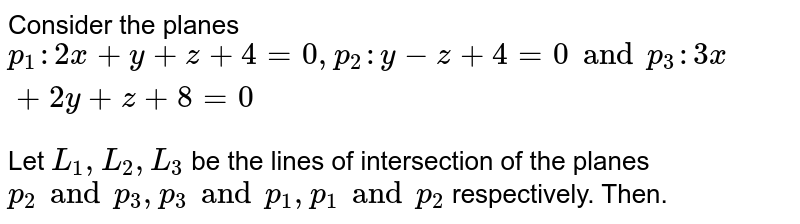 Consider the planes `p_1: 2x+y+z+4=0, p_2: y-z+4=0 and p_3: 3x+2y+z+8=0` <br> Let `L_1, L_2, L_3` be the lines of intersection of the planes `p_2 and p_3, p_3 and p_1, p_1 and p_2` respectively. Then.
