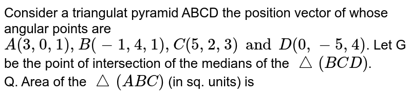 Consider a triangulat pyramid ABCD the position vector of whose angular points are `A(3, 0, 1), B(-1, 4, 1), C(5, 2, 3) and D(0, -5, 4)`. Let G be the point of intersection of the medians of the `triangle(BCD)`. <br> Q. Area of the `triangle(ABC)` (in sq. units) is
