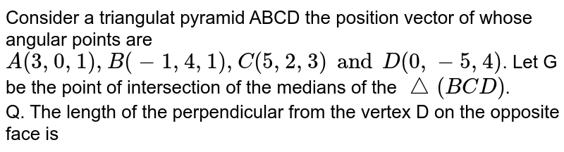 Consider a triangulat pyramid ABCD the position vector of whose angular points are `A(3, 0, 1), B(-1, 4, 1), C(5, 2, 3) and D(0, -5, 4)`. Let G be the point of intersection of the medians of the `triangle(BCD)`. <br> Q. The length of the perpendicular from the vertex D on the opposite face is