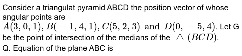 Consider a triangulat pyramid ABCD the position vector of whose angular points are `A(3, 0, 1), B(-1, 4, 1), C(5, 2, 3) and D(0, -5, 4)`. Let G be the point of intersection of the medians of the `triangle(BCD)`. <br> Q. Equation of the plane ABC is