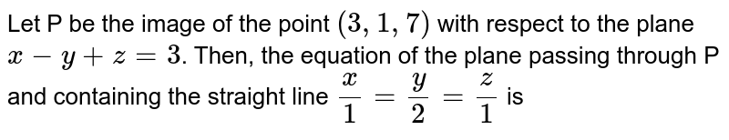 Let  P be the image of the point `(3, 1, 7)` with respect to the plane `x-y+z=3`. Then, the equation of the plane passing through P and containing the straight line `(x)/(1)=(y)/(2)=(z)/(1)` is