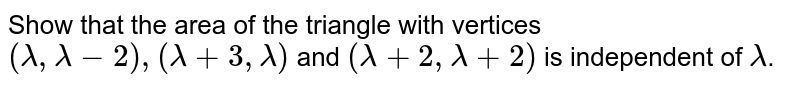 Show that the area of the triangle with vertices `(lambda, lambda-2), (lambda+3, lambda)` and  `(lambda+2, lambda+2)` is independent of `lambda`.