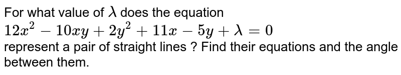For what value of `lambda` does the equation `12x^2-10xy+2y^2+11x-5y+lambda=0` <br> represent a pair of straight lines ? Find their equations and the angle between them.