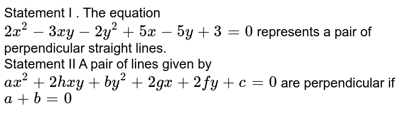 Statement I . The equation `2x^2-3xy-2y^2+5x-5y+3=0` represents a pair of perpendicular straight lines. <br> Statement II A pair of lines given by `ax^2+2hxy+by^2+2gx+2fy+c=0` are perpendicular if `a+b=0`