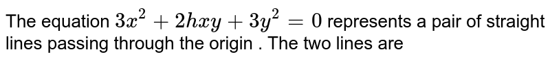 The equation `3x^2+2hxy+3y^2=0` represents a pair of straight lines passing through the origin . The two lines are