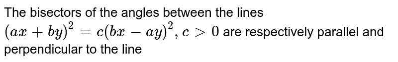 The bisectors of the angles between the lines `(ax+by)^2=c(bx-ay)^2,c gt0` are respectively parallel and perpendicular to the  line