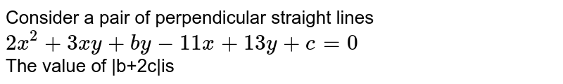 Consider a pair of perpendicular straight lines `2x^2+3xy+by-11x+13y+c=0` <br>  The value of  b+2c is