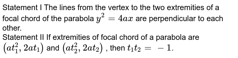 Statement I  The lines from the vertex to the two extremities of a focal chord of the parabola `y^2=4ax` are perpendicular to each other. <br> Statement II If extremities of focal chord of a parabola are `(at_1^2,2at_1)`  and `(at_2^2,2at_2)` , then `t_1t_2=-1`.