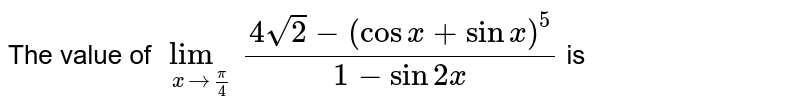 The value of `lim_(xto(pi)/4)(4sqrt(2)-(cosx+sinx)^(5))/(1-sin2x)` is