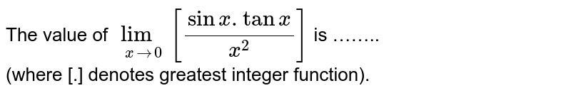 The value of `lim_(xto 0)[(sinx.tanx)/(x^(2))]` is …….. <br> (where [.] denotes greatest integer function).