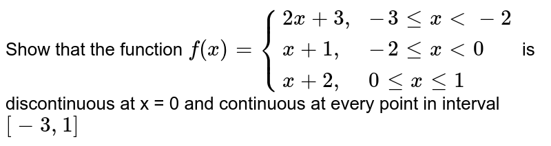 """Show that the function `f(x) = {{:(2x+3"""","""",-3 le x lt -2),(x+1"""","""",-2 le x lt 0),(x+2"""","""",0 le x le 1):}` is discontinuous at x = 0 and continuous at every point in interval `[-3, 1]`"""