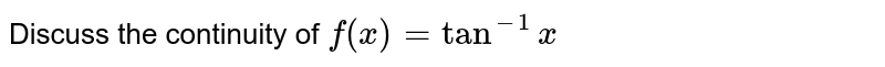 Discuss the continuity of `f(x) = tan^(-1)x`
