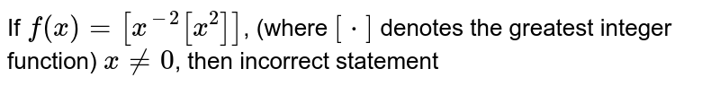 If `f(x) = [x^(-2) [x^(2)]]`, (where `[*]` denotes the greatest integer function) `x ne 0`, then incorrect statement