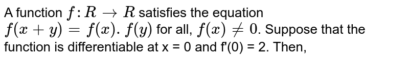 A function `f : R rarr R` satisfies the equation `f(x = y) = f(x) . f(y)` for all, `f(x) ne 0`. Suppose that the function is differentiable at x = 0 and f'(0) = 2. Then,