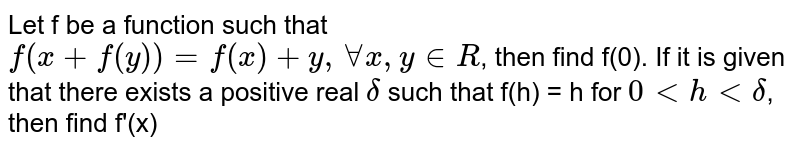 Let f be a function such that `f(x+f(y)) = f(x) + y, AA x, y in R`, then find f(0). If it is given that there exists a positive real `delta` such that f(h) = h for `0 lt h lt delta`, then find f'(x)