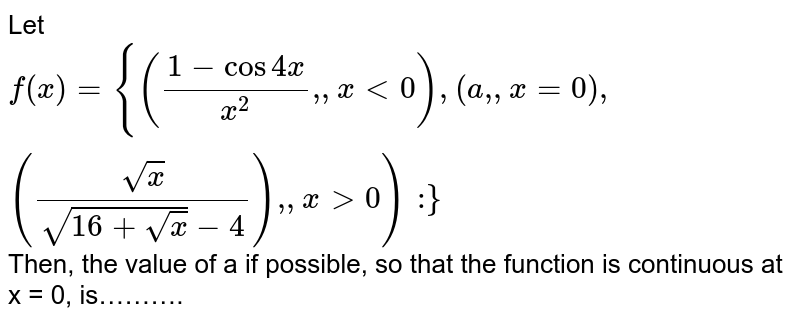 """Let `f(x) = {((1-cos 4x)/(x^(2))"""","""",x lt 0),(a"""","""",x = 0),((sqrt(x))/(sqrt(16+sqrt(x)-4))"""","""",x gt 0):}` Then, the value of a if possible, so that the function is continuous at x = 0, is………."""