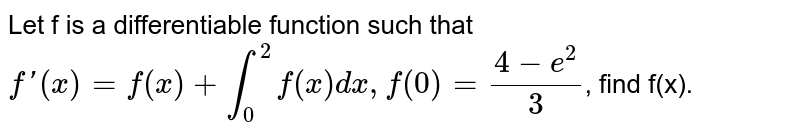 Let f is a differentiable function such that `f'(x) = f(x) + int_(0)^(2) f(x) dx, f(0) = (4-e^(2))/(3)`, find f(x).