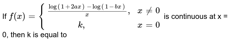 """If `f(x) = {{:((log(1+2ax)-log(1-bx))/(x)"""","""",x ne 0),(""""          """"k"""","""",x = 0):}` is continuous at x = 0, then k is equal to"""