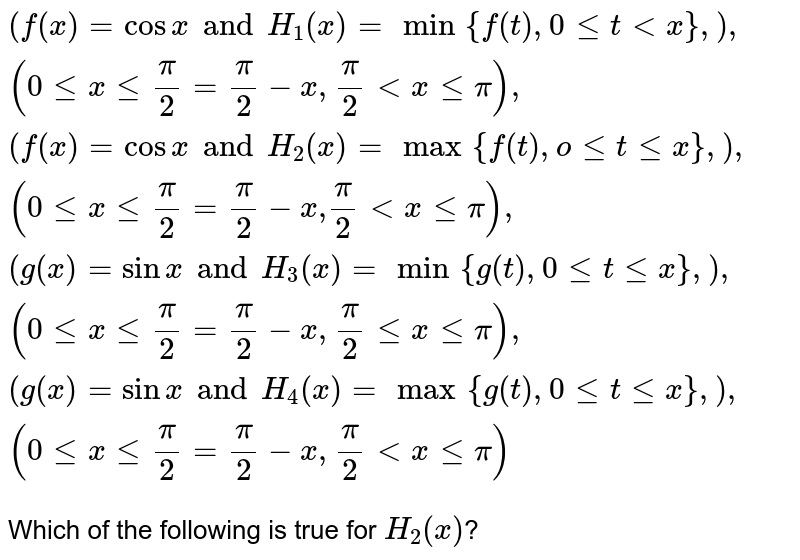 """`{:(f(x) = cos x and H_(1)(x) = min{f(t), 0 le t lt x},),(0 le x le (pi)/(2) = (pi)/(2)-x,(pi)/(2) lt x le pi),(f(x) = cos x and H_(2) (x) = max {f(t), o le t le x},),(0 le x le (pi)/(2) = (pi)/(2) - x"""",""""(pi)/(2) lt x le pi),(g(x) = sin x and H_(3)(x) = min{g(t),0 le t le x},),(0 le x le (pi)/(2)=(pi)/(2) - x, (pi)/(2) le x le pi),(g(x) = sin x and H_(4)(x) = max{g(t),0 le t le x},),(0 le x le (pi)/(2) = (pi)/(2) - x, (pi)/(2) lt x le pi):}` <br> Which of the following is true for `H_(2) (x)`?"""