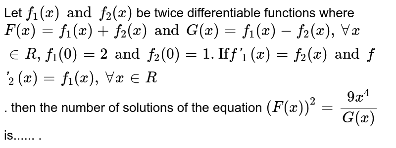 """Let `f_(1) (x) and f_(2) (x)` be twice differentiable functions where `F(x) + f_(2) (x) and G(x) = f_(1)(x) - f_(2)(x), AA x in R, f_(1) (0) = 2 and f_(2) (0) = 1. """"If f""""_(1)(x) = f_(2) (x) and f_(2) (x) = f_(1) (x) , AA x in R`. then the number of solutions of the equation `f=(F(x))^(2) =(9x^(4))/(G(x))`is...... ."""