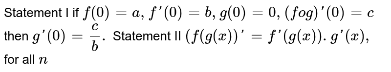 Statement I if `f(0)=a,f'(0)=b,g(0)=0,(fog)'(0)=c` then `g'(0)=(c)/(b).` <br> Statement II `(f(g(x)'=f'(g(x)).g(x),` for all `n`