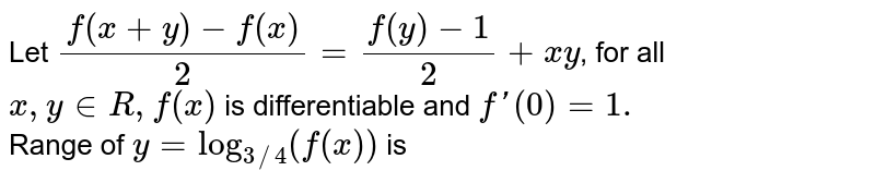 Let `(f(x+y)-f(x))/(2)=(f(y)-1)/(2)+xy`, for all `x,yinR,f(x)` is differentiable and `f'(0)=1.` Let `g(x)` be a derivable function at `x=0` and follows the function rule `g((x+y)/(k))=(g(x)+g(y))/(k),kinR,kne0,2andg'(0)-lambdag'(0)ne0.` <br> Range of `y=log_(3//4)(f(x))` is