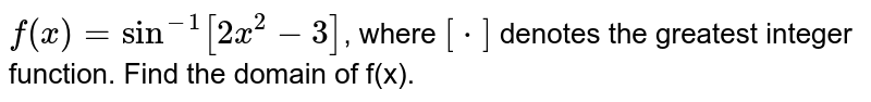 `f(x)=sin^(-1)[2x^(2)-3]`, where `[*]`  denotes the greatest integer function.
