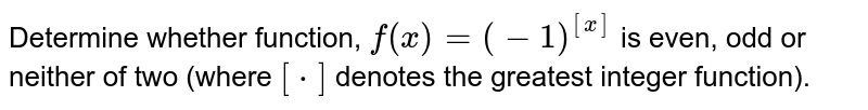 Determine whether function, `f(x)=(-1)^([x])` is even, odd or neither of two (where `[*]` denotes the greatest integer function).