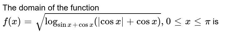 The domain of the function <br> `f(x)=sqrt(log_(sinx+cosx)(abs(cosx)+cosx)), 0 le x le pi` is