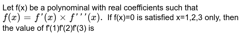 Let f(x) be a polynominal with real coefficients such that `f(x)=f'(x) times f'''(x).` If f(x)=0 is satisfied x=1,2,3 only, then the value of f'(1)f'(2)f'(3) is