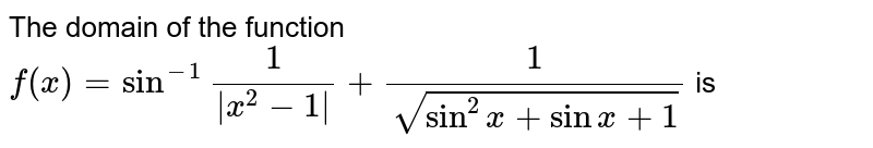"""The domain of the function <br> `f(x)=sin^(-1)""""""""(1)/abs(x^(2)-1)+1/sqrt(sin^(2)x+sinx+1)` is"""