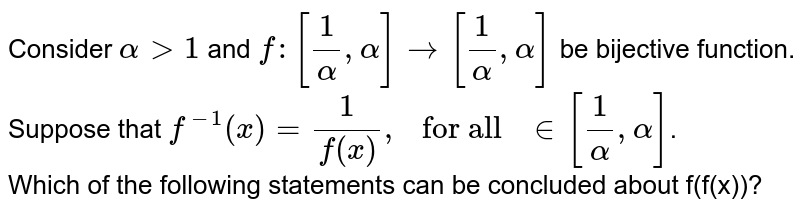 """Consider `alpha gt 1` and `f:[1/alpha,alpha] rarr [1/alpha,alpha]` be bijective function. Suppose that `f^(-1)(x)=1/f(x), """" for all """" in [1/alpha,alpha]`. <br> Which of the following statements can be concluded about f(f(x))?"""