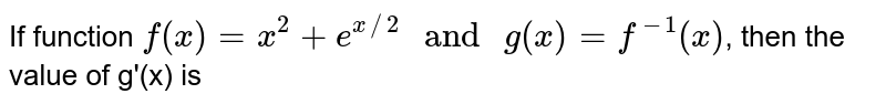 """If function `f(x)=x^(2)+e^(x//2) """" and """" g(x)=f^(-1)(x)`, then the value of g'(x) is"""