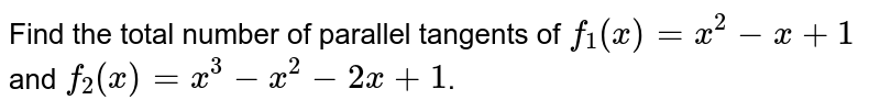 Find the total number of parallel tangents of `f_(1)(x)=x^(2)-x+1` and `f_(2)(x)=x^(3)-x^(2)-2x+1`.